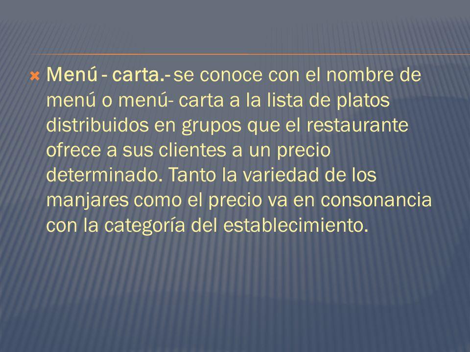 Menú - carta.- se conoce con el nombre de menú o menú- carta a la lista de platos distribuidos en grupos que el restaurante ofrece a sus clientes a un precio determinado.