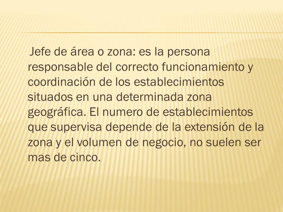 Jefe de área o zona: es la persona responsable del correcto funcionamiento y coordinación de los establecimientos situados en una determinada zona geográfica.