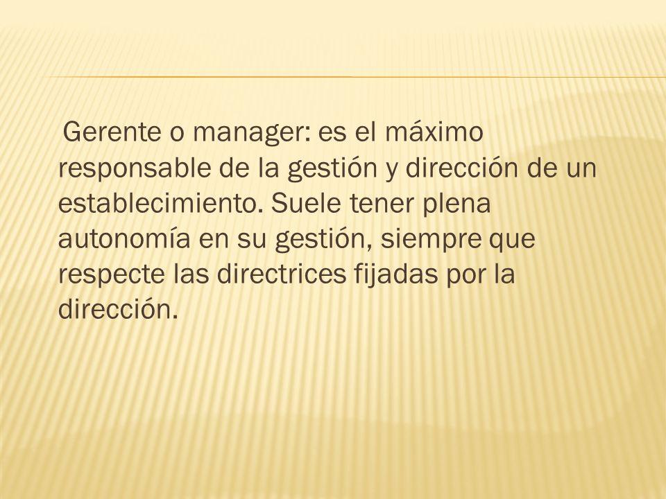 Gerente o manager: es el máximo responsable de la gestión y dirección de un establecimiento.