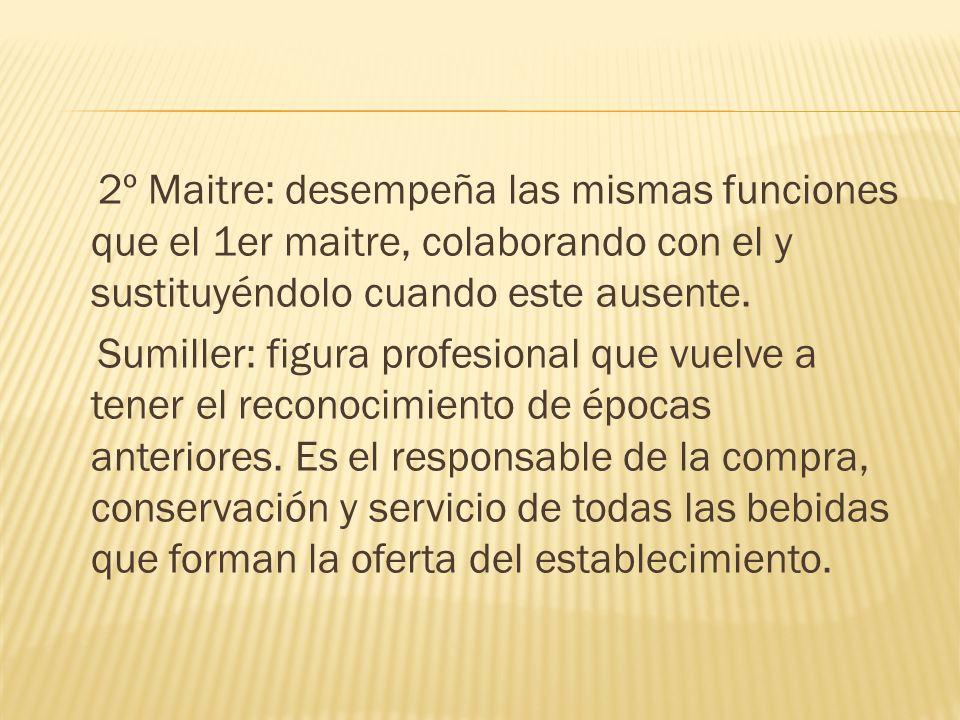 2º Maitre: desempeña las mismas funciones que el 1er maitre, colaborando con el y sustituyéndolo cuando este ausente.