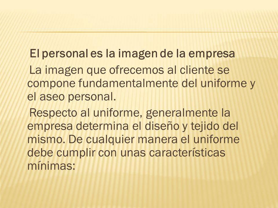 El personal es la imagen de la empresa La imagen que ofrecemos al cliente se compone fundamentalmente del uniforme y el aseo personal.