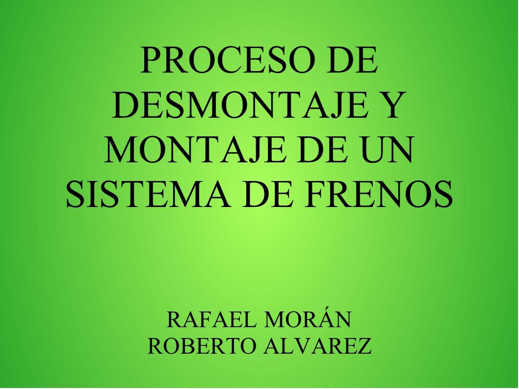 PROCESO DE DESMONTAJE Y MONTAJE DE UN SISTEMA DE FRENOS RAFAEL MORÁN ROBERTO ALVAREZ