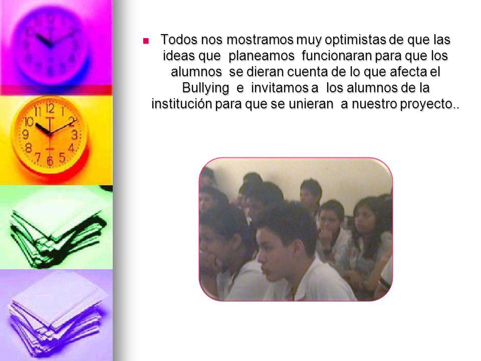 Todos nos mostramos muy optimistas de que las ideas que planeamos funcionaran para que los alumnos se dieran cuenta de lo que afecta el Bullying e invitamos a los alumnos de la institución para que se unieran a nuestro proyecto..
