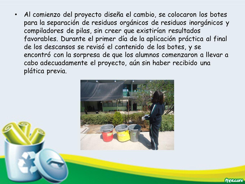 Al comienzo del proyecto diseña el cambio, se colocaron los botes para la separación de residuos orgánicos de residuos inorgánicos y compiladores de pilas, sin creer que existirían resultados favorables.