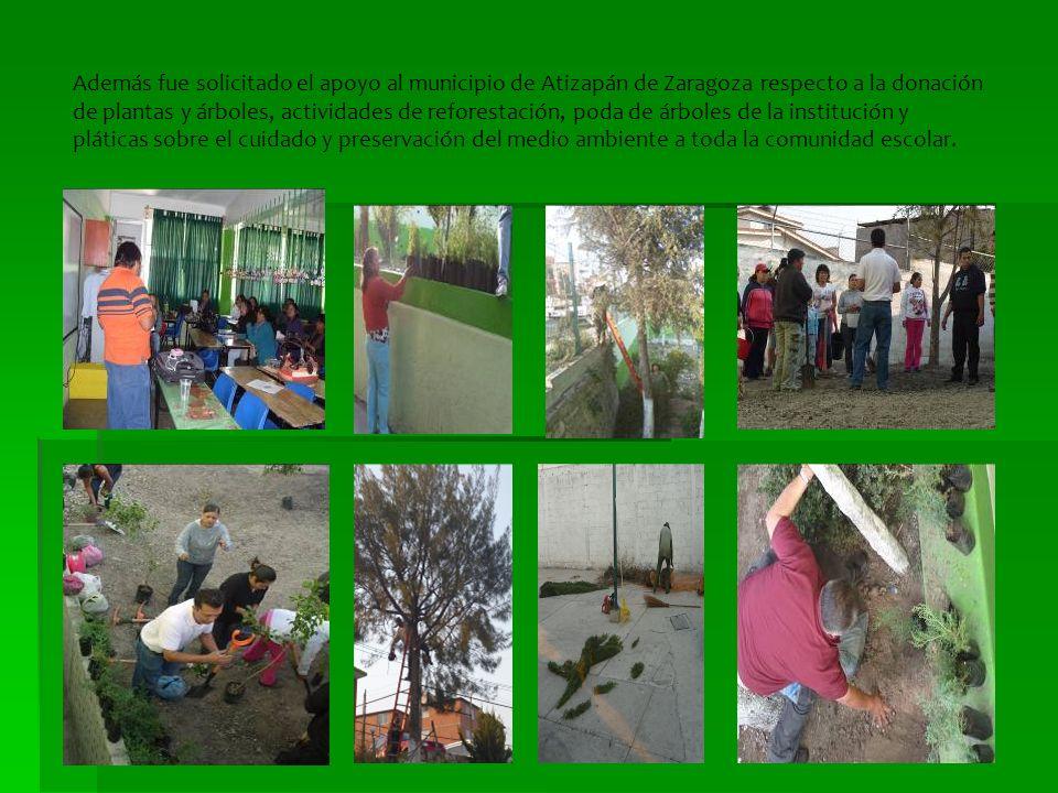 Además fue solicitado el apoyo al municipio de Atizapán de Zaragoza respecto a la donación de plantas y árboles, actividades de reforestación, poda de árboles de la institución y pláticas sobre el cuidado y preservación del medio ambiente a toda la comunidad escolar.