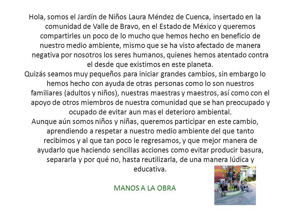 Hola, somos el Jardín de Niños Laura Méndez de Cuenca, insertado en la comunidad de Valle de Bravo, en el Estado de México y queremos compartirles un poco de lo mucho que hemos hecho en beneficio de nuestro medio ambiente, mismo que se ha visto afectado de manera negativa por nosotros los seres humanos, quienes hemos atentado contra el desde que existimos en este planeta.