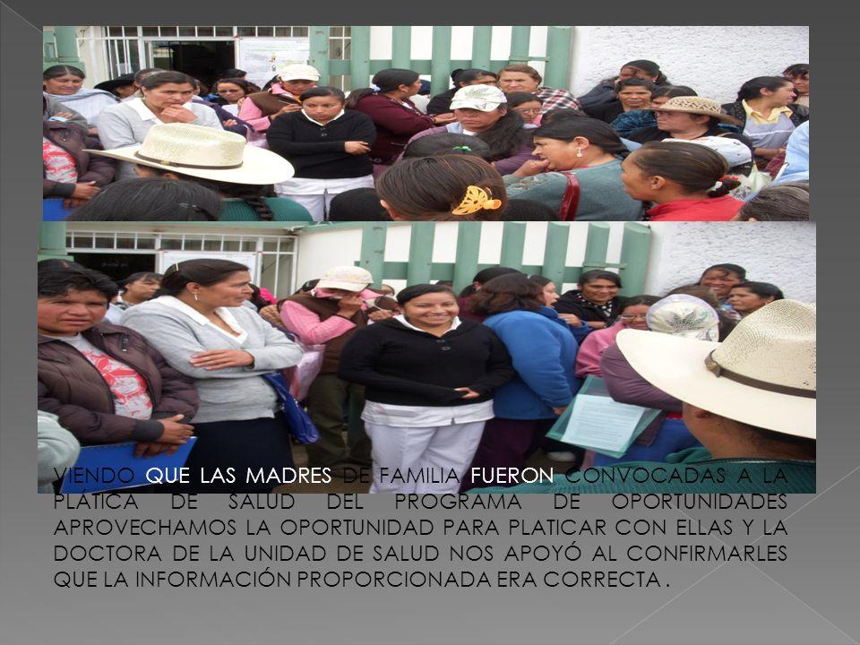 VIENDO QUE LAS MADRES DE FAMILIA FUERON CONVOCADAS A LA PLÁTICA DE SALUD DEL PROGRAMA DE OPORTUNIDADES APROVECHAMOS LA OPORTUNIDAD PARA PLATICAR CON ELLAS Y LA DOCTORA DE LA UNIDAD DE SALUD NOS APOYÓ AL CONFIRMARLES QUE LA INFORMACIÓN PROPORCIONADA ERA CORRECTA .