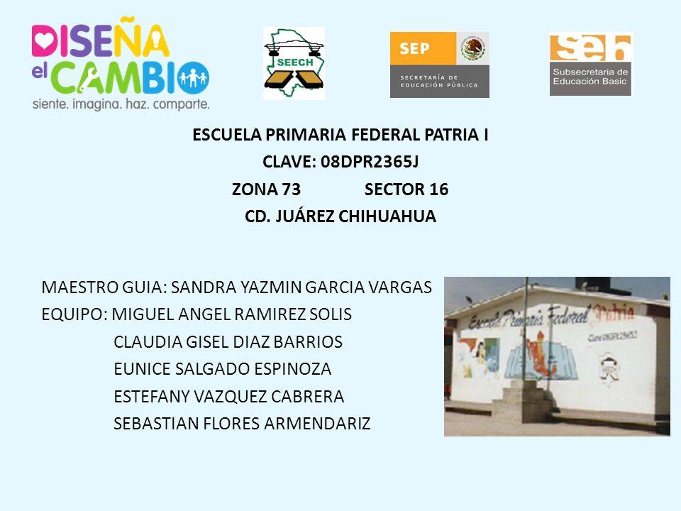 ESCUELA PRIMARIA FEDERAL PATRIA I CLAVE: 08DPR2365J ZONA 73 SECTOR 16 CD.