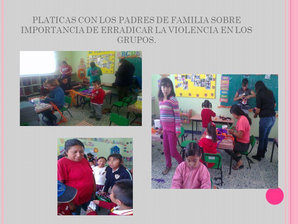 PLATICAS CON LOS PADRES DE FAMILIA SOBRE IMPORTANCIA DE ERRADICAR LA VIOLENCIA EN LOS GRUPOS.