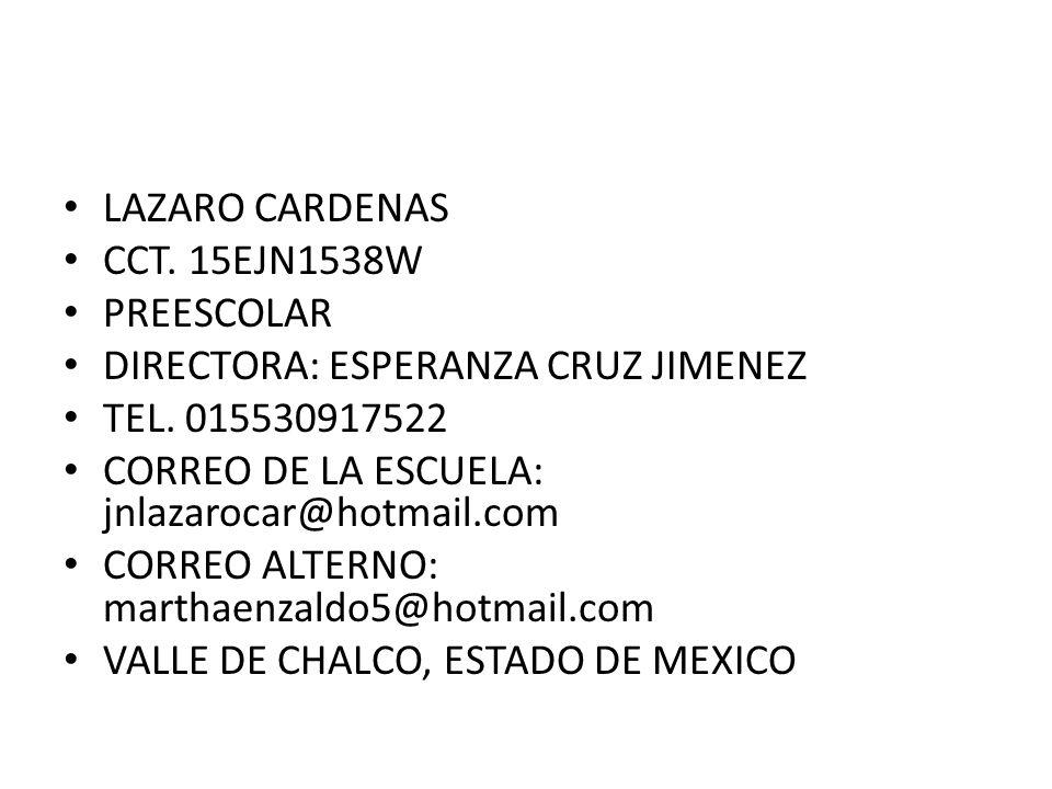 LAZARO CARDENASCCT. 15EJN1538W. PREESCOLAR. DIRECTORA: ESPERANZA CRUZ JIMENEZ. TEL. 015530917522. CORREO DE LA ESCUELA: jnlazarocar@hotmail.com.
