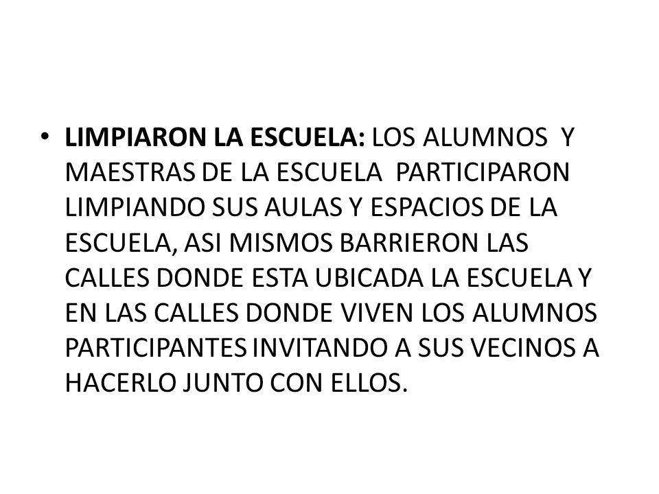 LIMPIARON LA ESCUELA: LOS ALUMNOS Y MAESTRAS DE LA ESCUELA PARTICIPARON LIMPIANDO SUS AULAS Y ESPACIOS DE LA ESCUELA, ASI MISMOS BARRIERON LAS CALLES DONDE ESTA UBICADA LA ESCUELA Y EN LAS CALLES DONDE VIVEN LOS ALUMNOS PARTICIPANTES INVITANDO A SUS VECINOS A HACERLO JUNTO CON ELLOS.