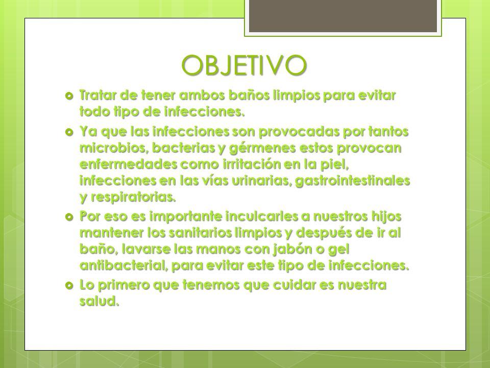 OBJETIVOTratar de tener ambos baños limpios para evitar todo tipo de infecciones.