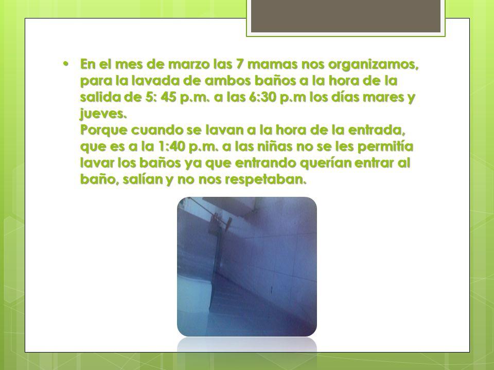 En el mes de marzo las 7 mamas nos organizamos, para la lavada de ambos baños a la hora de la salida de 5: 45 p.m.