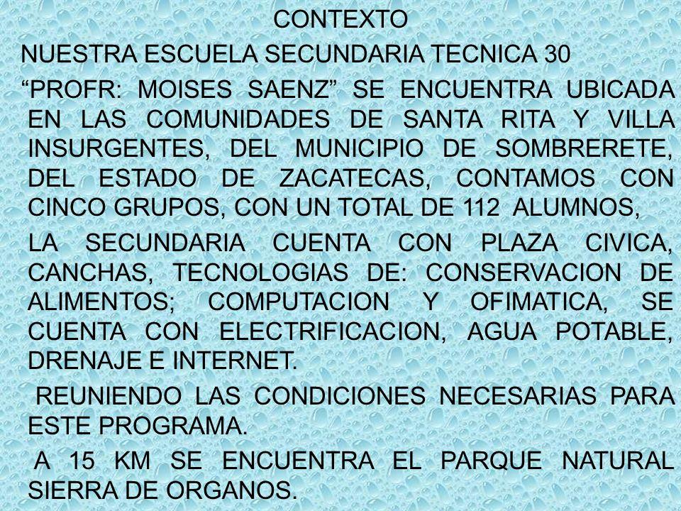 CONTEXTO NUESTRA ESCUELA SECUNDARIA TECNICA 30 PROFR: MOISES SAENZ SE ENCUENTRA UBICADA EN LAS COMUNIDADES DE SANTA RITA Y VILLA INSURGENTES, DEL MUNICIPIO DE SOMBRERETE, DEL ESTADO DE ZACATECAS, CONTAMOS CON CINCO GRUPOS, CON UN TOTAL DE 112 ALUMNOS, LA SECUNDARIA CUENTA CON PLAZA CIVICA, CANCHAS, TECNOLOGIAS DE: CONSERVACION DE ALIMENTOS; COMPUTACION Y OFIMATICA, SE CUENTA CON ELECTRIFICACION, AGUA POTABLE, DRENAJE E INTERNET.