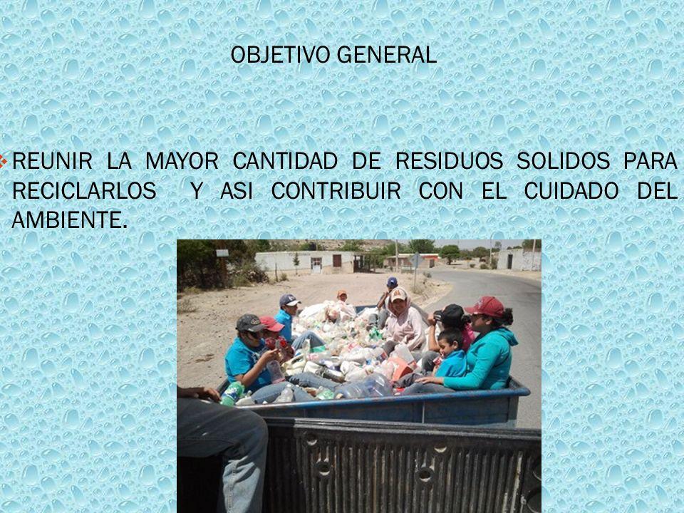OBJETIVO GENERALREUNIR LA MAYOR CANTIDAD DE RESIDUOS SOLIDOS PARA RECICLARLOS Y ASI CONTRIBUIR CON EL CUIDADO DEL AMBIENTE.