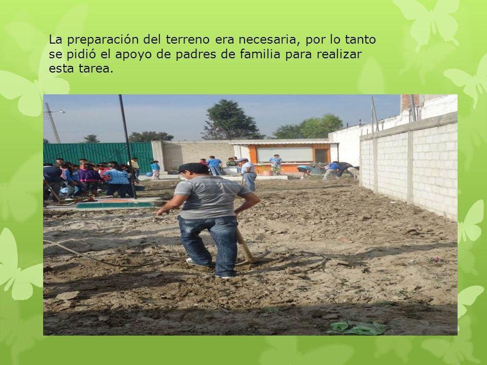 La preparación del terreno era necesaria, por lo tanto se pidió el apoyo de padres de familia para realizar esta tarea.