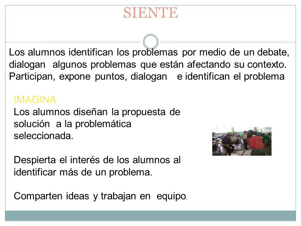 SIENTE Los alumnos identifican los problemas por medio de un debate, dialogan algunos problemas que están afectando su contexto.