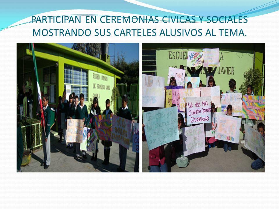 PARTICIPAN EN CEREMONIAS CIVICAS Y SOCIALES MOSTRANDO SUS CARTELES ALUSIVOS AL TEMA.