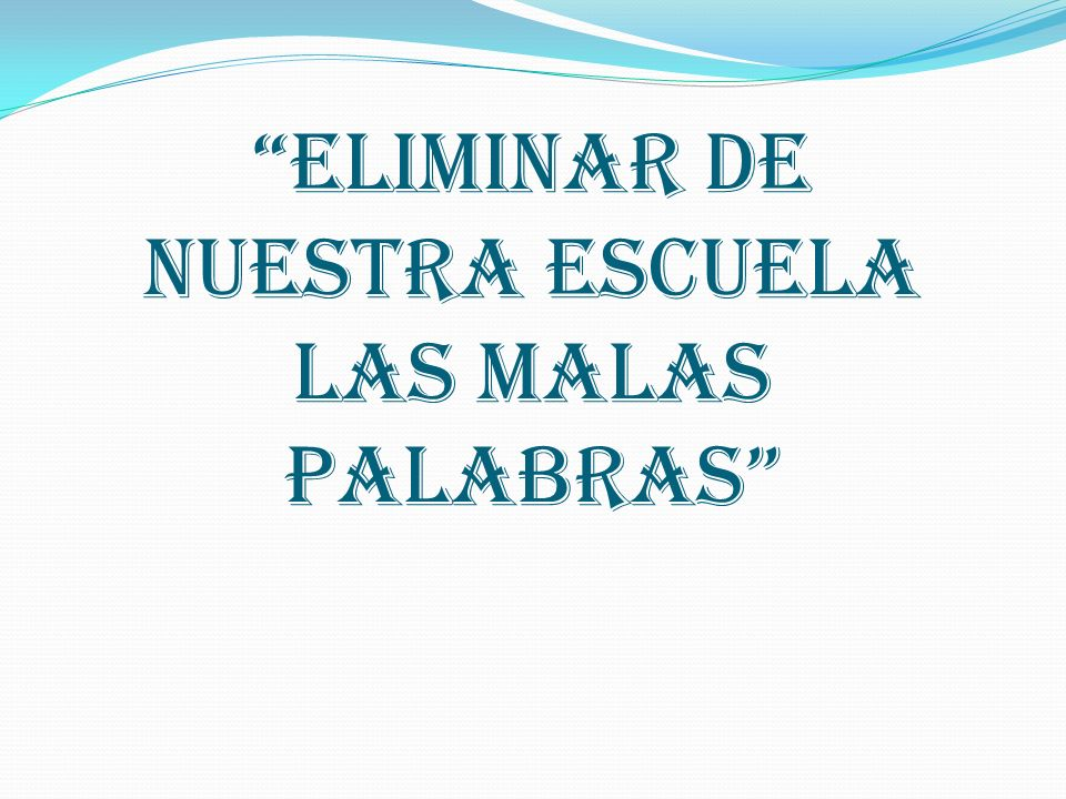 ELIMINAR DE NUESTRA ESCUELA LAS MALAS PALABRAS