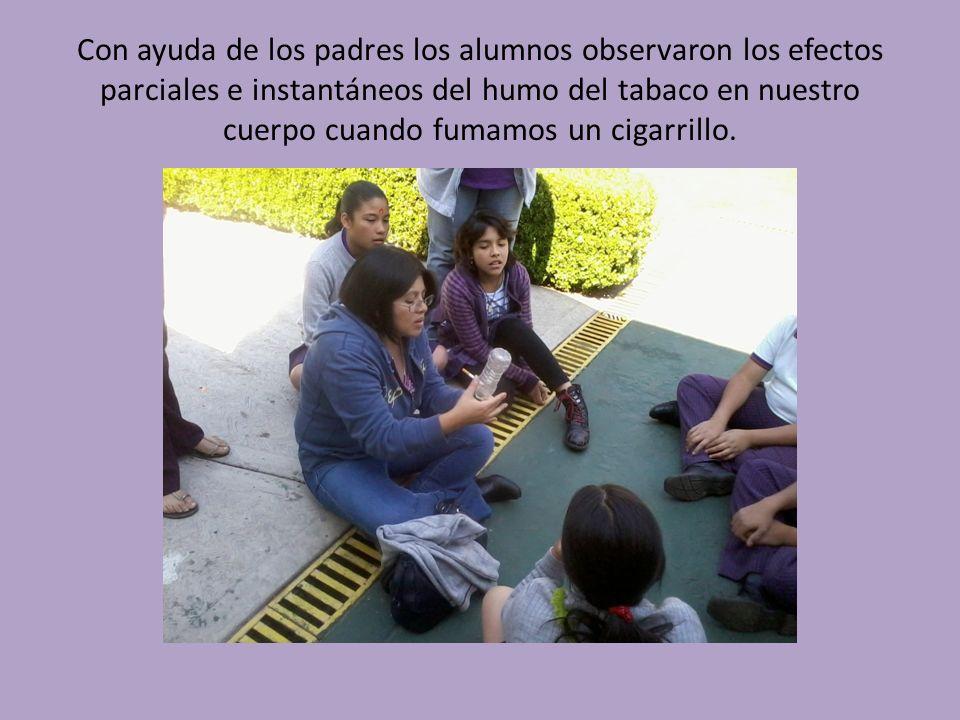 Con ayuda de los padres los alumnos observaron los efectos parciales e instantáneos del humo del tabaco en nuestro cuerpo cuando fumamos un cigarrillo.