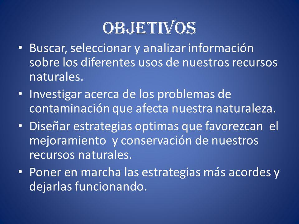 OBJETIVOS Buscar, seleccionar y analizar información sobre los diferentes usos de nuestros recursos naturales.