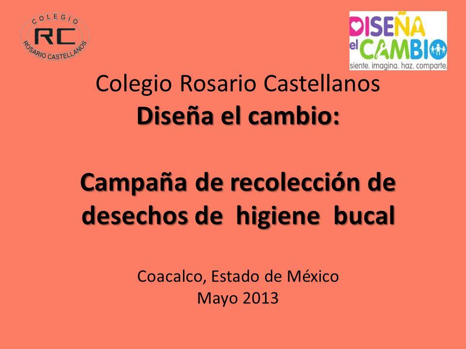 Colegio Rosario Castellanos Diseña el cambio: Campaña de recolección de desechos de higiene bucal Coacalco, Estado de México Mayo 2013