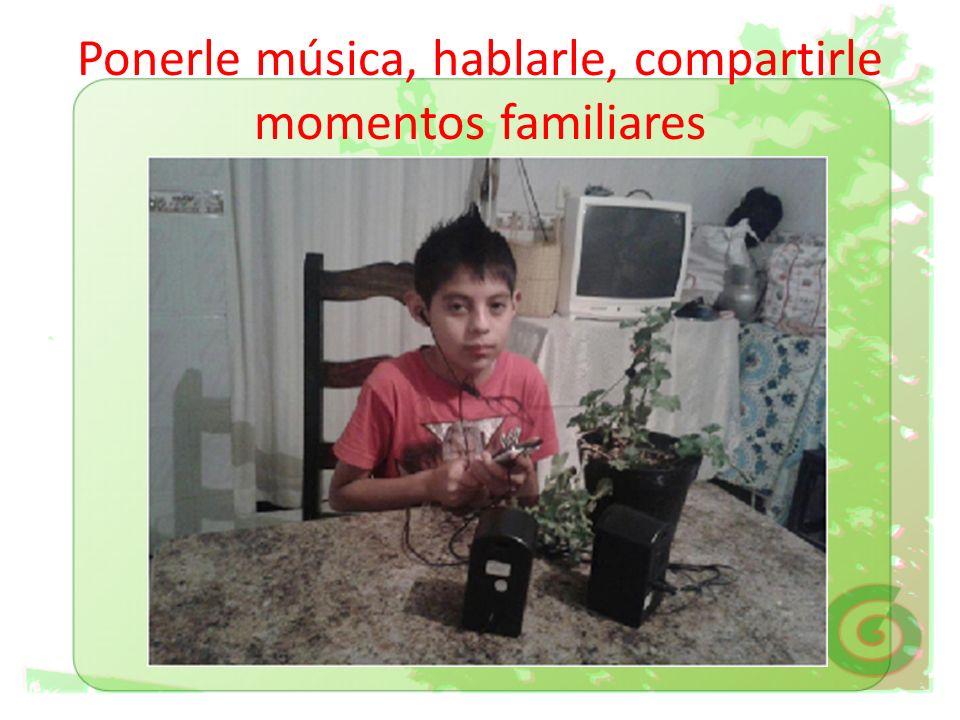 Ponerle música, hablarle, compartirle momentos familiares