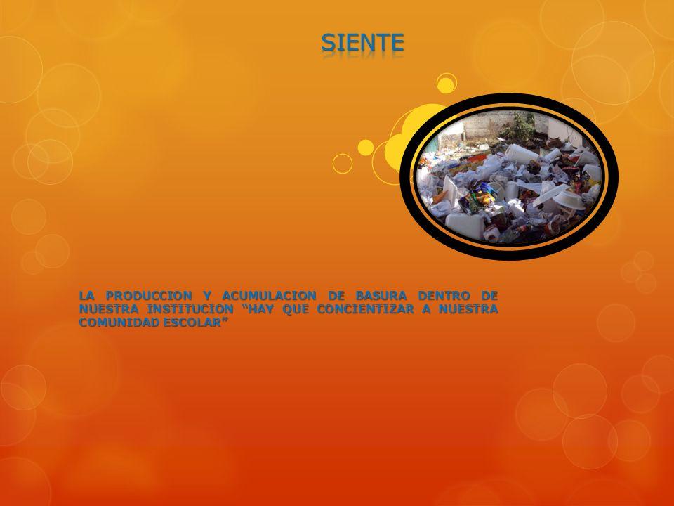 SIENTE LA PRODUCCION Y ACUMULACION DE BASURA DENTRO DE NUESTRA INSTITUCION HAY QUE CONCIENTIZAR A NUESTRA COMUNIDAD ESCOLAR