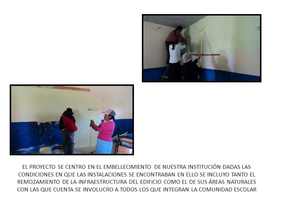 EL PROYECTO SE CENTRO EN EL EMBELLECIMIENTO DE NUESTRA INSTITUCIÓN DADAS LAS CONDICIONES EN QUE LAS INSTALACIONES SE ENCONTRABAN EN ELLO SE INCLUYO TANTO EL REMOZAMIENTO DE LA INFRAESTRUCTURA DEL EDIFICIO COMO EL DE SUS ÁREAS NATURALES CON LAS QUE CUENTA SE INVOLUCRO A TODOS LOS QUE INTEGRAN LA COMUNIDAD ESCOLAR