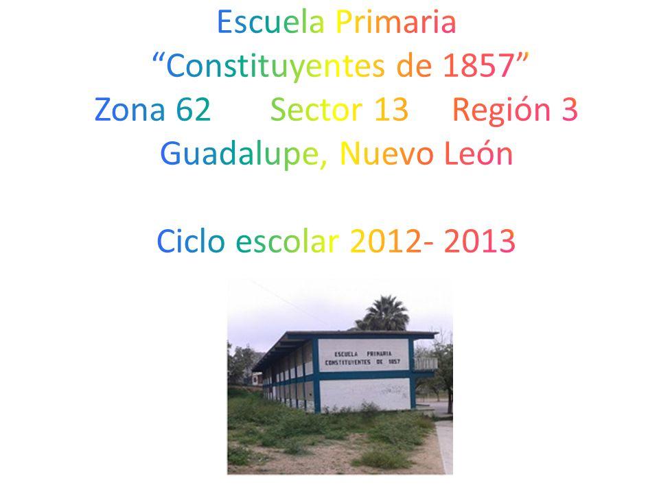 Escuela Primaria Constituyentes de 1857 Zona 62 Sector 13 Región 3 Guadalupe, Nuevo León Ciclo escolar 2012- 2013