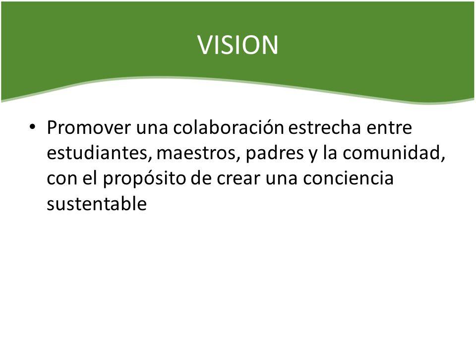 VISION Promover una colaboración estrecha entre estudiantes, maestros, padres y la comunidad, con el propósito de crear una conciencia sustentable.