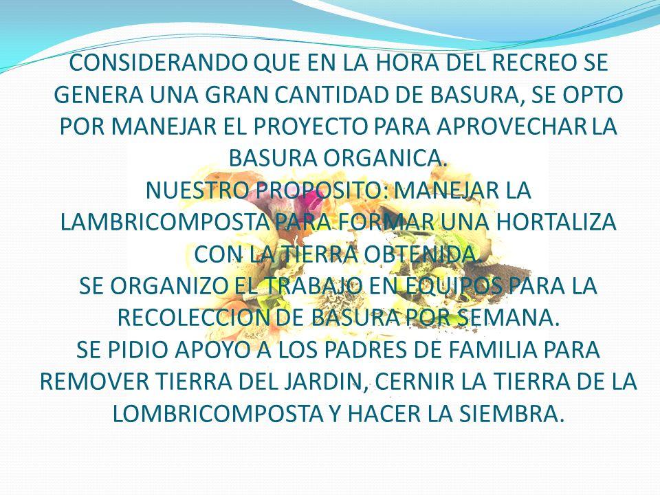 CONSIDERANDO QUE EN LA HORA DEL RECREO SE GENERA UNA GRAN CANTIDAD DE BASURA, SE OPTO POR MANEJAR EL PROYECTO PARA APROVECHAR LA BASURA ORGANICA.