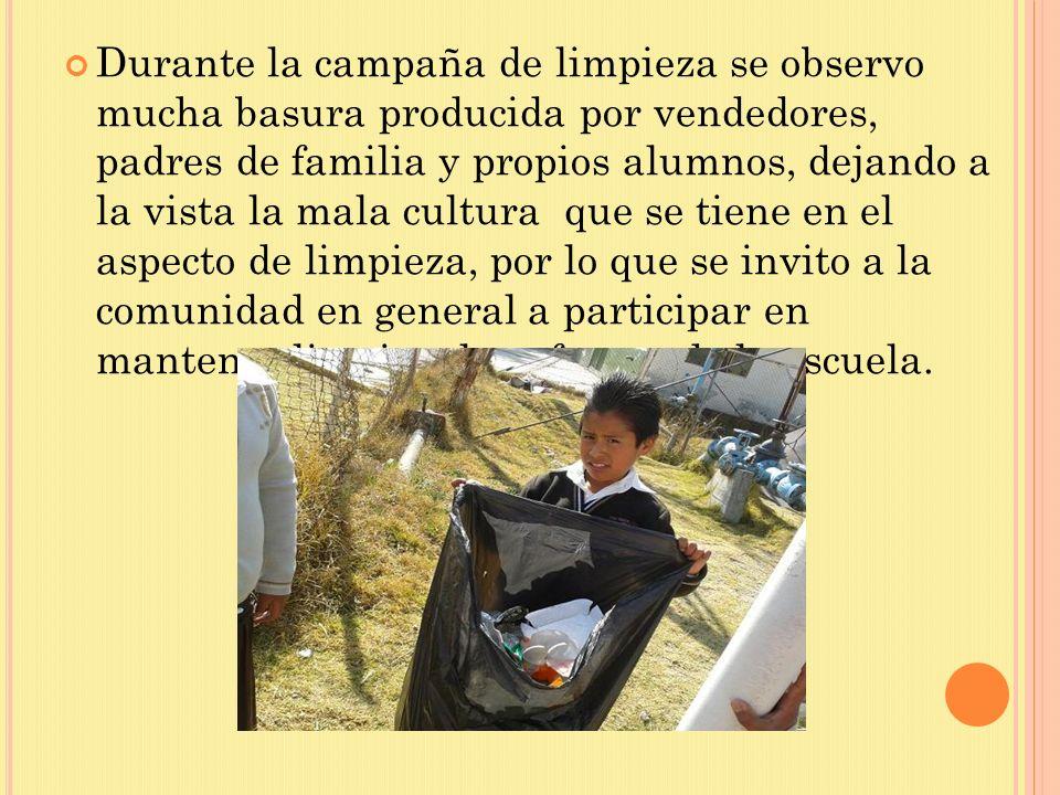 Durante la campaña de limpieza se observo mucha basura producida por vendedores, padres de familia y propios alumnos, dejando a la vista la mala cultura que se tiene en el aspecto de limpieza, por lo que se invito a la comunidad en general a participar en mantener limpio a las afueras de la escuela.