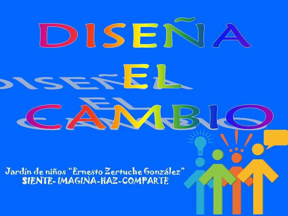 DISEÑA EL CAMBIO Jardín de niños Ernesto Zertuche González