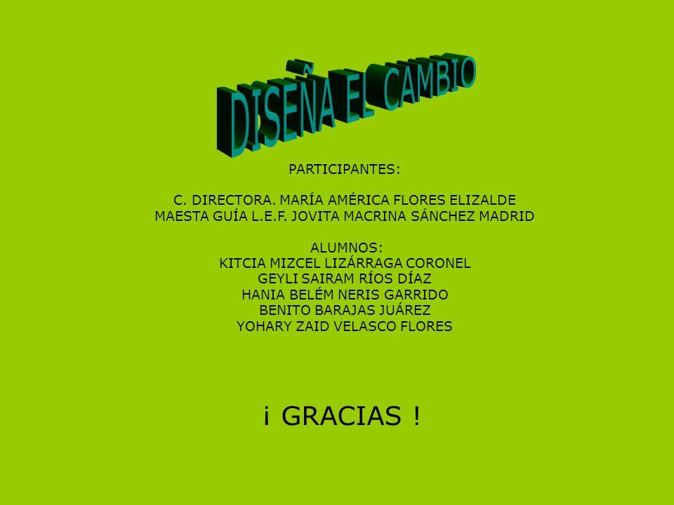 DISEÑA EL CAMBIO ¡ GRACIAS ! PARTICIPANTES: