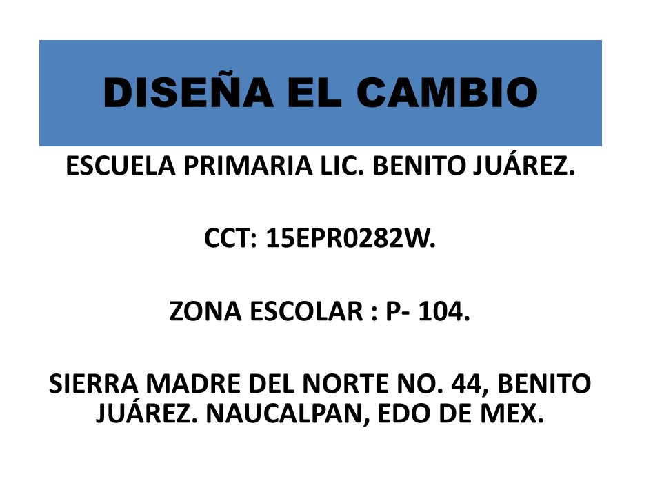 DISEÑA EL CAMBIO ESCUELA PRIMARIA LIC. BENITO JUÁREZ. CCT: 15EPR0282W.