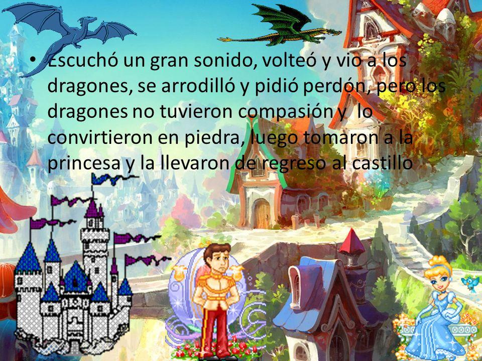 Escuchó un gran sonido, volteó y vio a los dragones, se arrodilló y pidió perdón, pero los dragones no tuvieron compasión y lo convirtieron en piedra, luego tomaron a la princesa y la llevaron de regreso al castillo