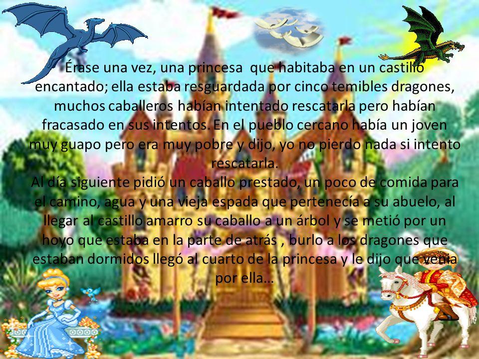 Érase una vez, una princesa que habitaba en un castillo encantado; ella estaba resguardada por cinco temibles dragones, muchos caballeros habían intentado rescatarla pero habían fracasado en sus intentos.