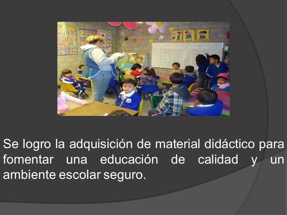 Se logro la adquisición de material didáctico para fomentar una educación de calidad y un ambiente escolar seguro.