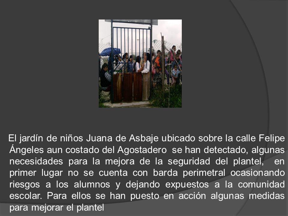 El jardín de niños Juana de Asbaje ubicado sobre la calle Felipe Ángeles aun costado del Agostadero se han detectado, algunas necesidades para la mejora de la seguridad del plantel, en primer lugar no se cuenta con barda perimetral ocasionando riesgos a los alumnos y dejando expuestos a la comunidad escolar.