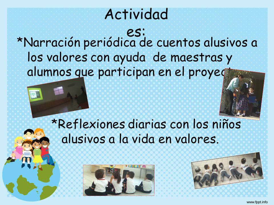 Actividades: *Narración periódica de cuentos alusivos a los valores con ayuda de maestras y alumnos que participan en el proyecto.