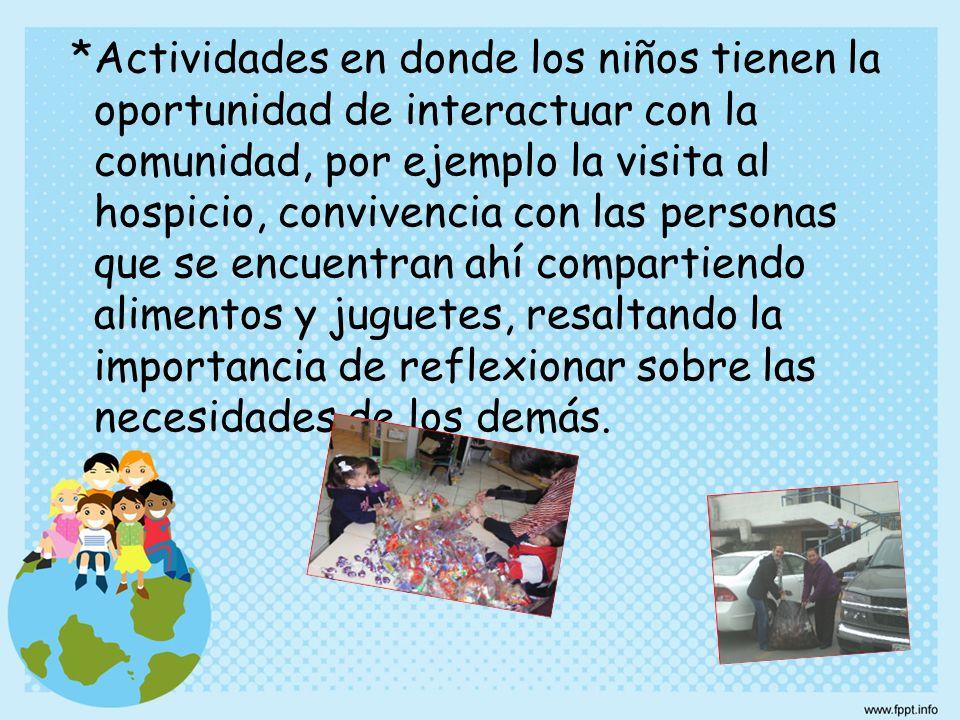 *Actividades en donde los niños tienen la oportunidad de interactuar con la comunidad, por ejemplo la visita al hospicio, convivencia con las personas que se encuentran ahí compartiendo alimentos y juguetes, resaltando la importancia de reflexionar sobre las necesidades de los demás.