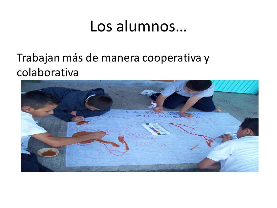 Los alumnos… Trabajan más de manera cooperativa y colaborativa