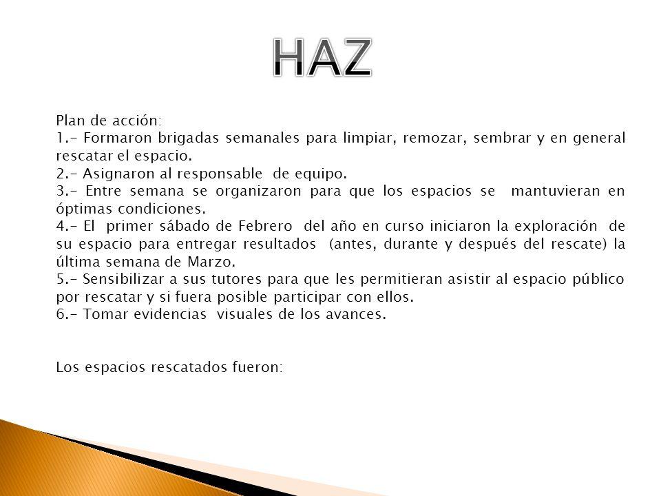 HAZ Plan de acción: 1.- Formaron brigadas semanales para limpiar, remozar, sembrar y en general rescatar el espacio.