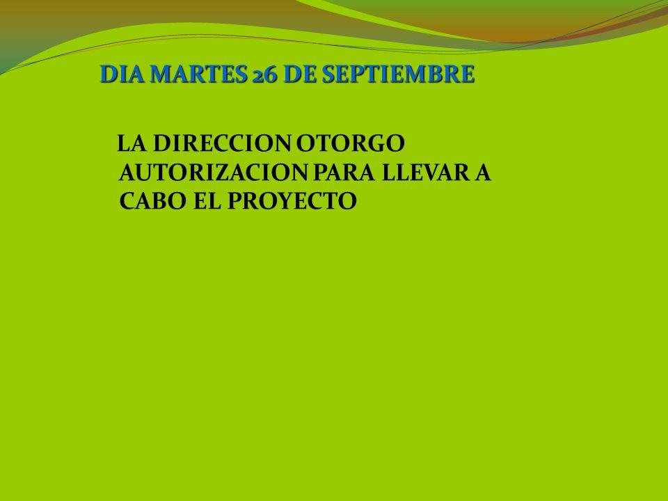 DIA MARTES 26 DE SEPTIEMBRE LA DIRECCION OTORGO AUTORIZACION PARA LLEVAR A CABO EL PROYECTO