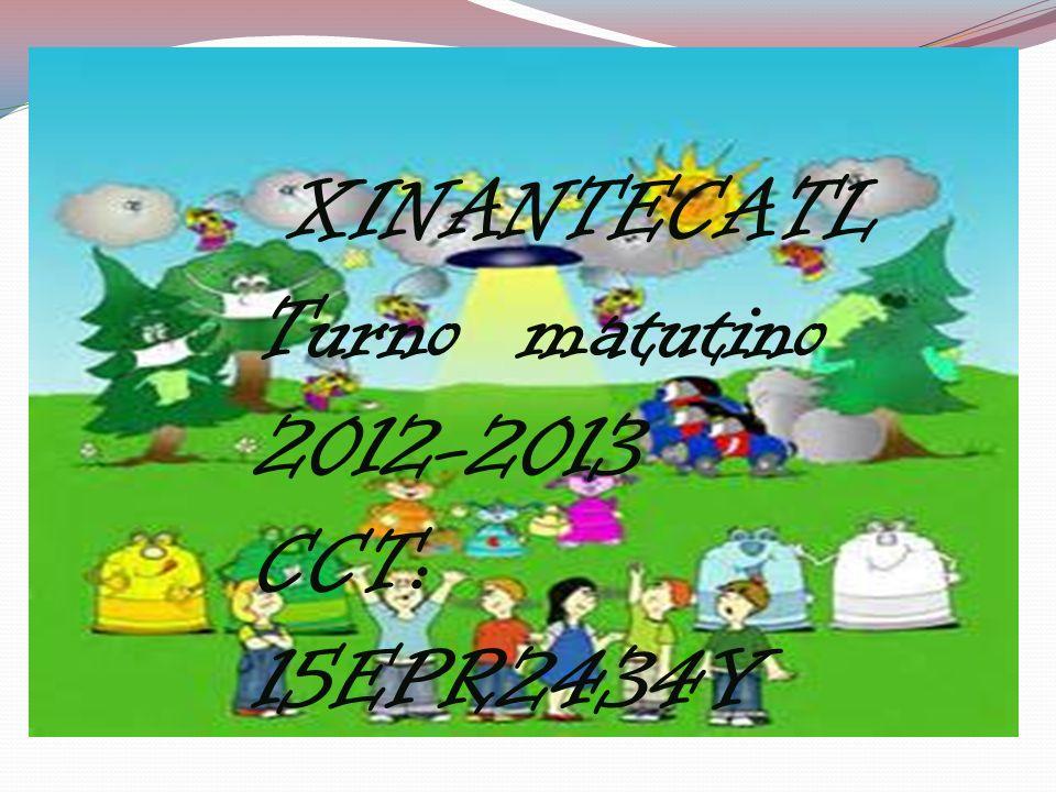 XINANTECATL Turno matutino 2012-2013 CCT: 15EPR2434Y