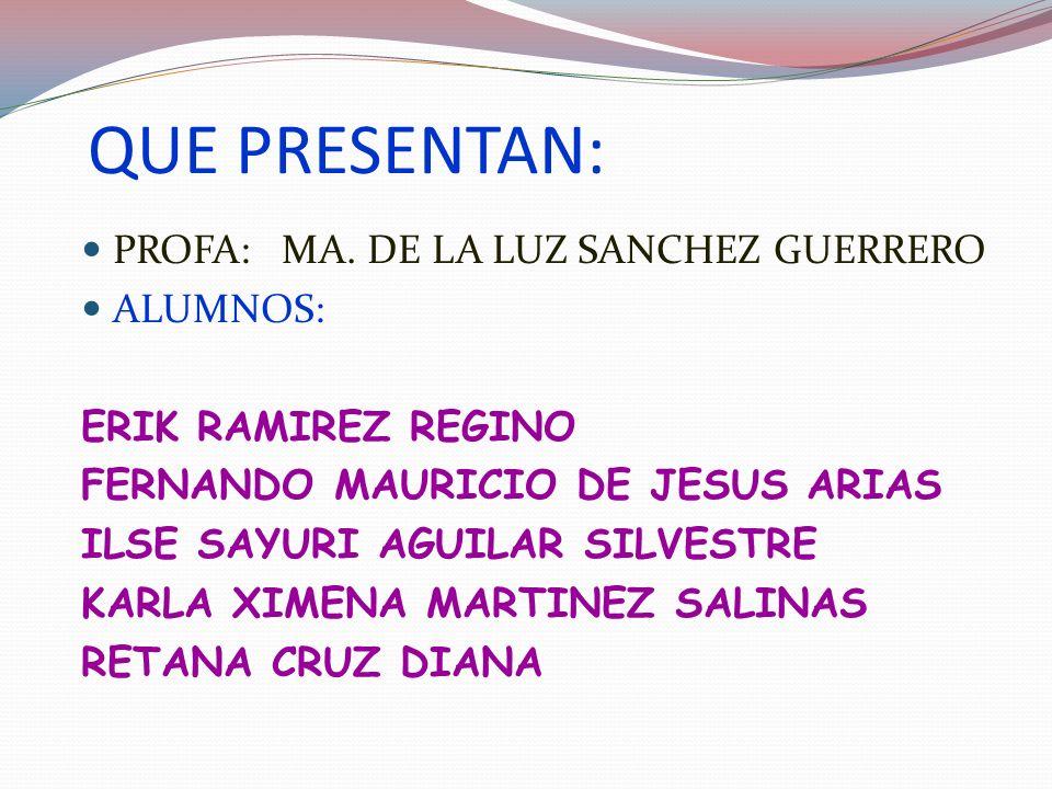 QUE PRESENTAN: PROFA: MA. DE LA LUZ SANCHEZ GUERRERO ALUMNOS: