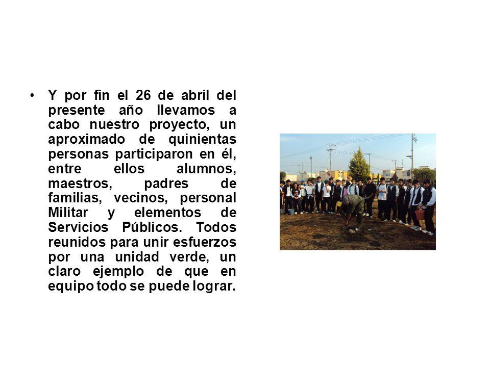 Y por fin el 26 de abril del presente año llevamos a cabo nuestro proyecto, un aproximado de quinientas personas participaron en él, entre ellos alumnos, maestros, padres de familias, vecinos, personal Militar y elementos de Servicios Públicos.