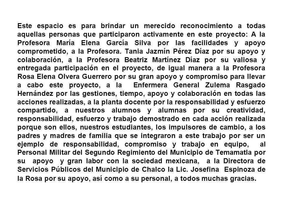 Este espacio es para brindar un merecido reconocimiento a todas aquellas personas que participaron activamente en este proyecto: A la Profesora María Elena García Silva por las facilidades y apoyo comprometido, a la Profesora.