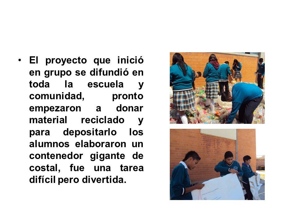 El proyecto que inició en grupo se difundió en toda la escuela y comunidad, pronto empezaron a donar material reciclado y para depositarlo los alumnos elaboraron un contenedor gigante de costal, fue una tarea difícil pero divertida.
